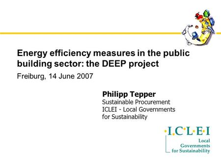 Energy efficiency measures in the public building sector: the DEEP project Freiburg, 14 June 2007 Philipp Tepper Sustainable Procurement ICLEI - Local.