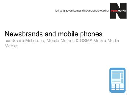 Market Overview. Newsbrands and mobile phones comScore MobiLens, Mobile Metrics & GSMA Mobile Media Metrics.