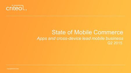 Copyright © 2015 Criteo State of Mobile Commerce Apps and cross-device lead mobile business Q2 2015.