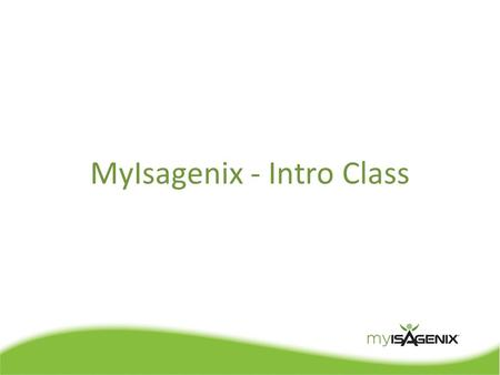 MyIsagenix - Intro Class. Intro Class Agenda  MyIsagenix Overview  Getting Started  Page by Page Walkthrough  Q & A.