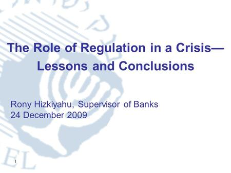1 The Role of Regulation in a Crisis— Lessons and Conclusions Rony Hizkiyahu, Supervisor of Banks 24 December 2009.