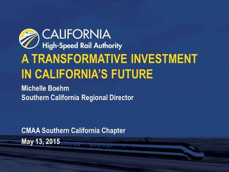Michelle Boehm Southern California Regional Director CMAA Southern California Chapter May 13, 2015 A TRANSFORMATIVE INVESTMENT IN CALIFORNIA'S FUTURE.