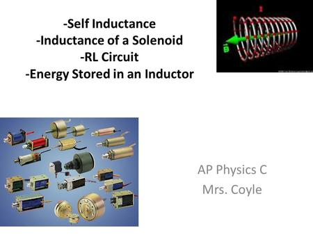 -Self Inductance -Inductance of a Solenoid -RL Circuit -Energy Stored in an Inductor AP Physics C Mrs. Coyle.