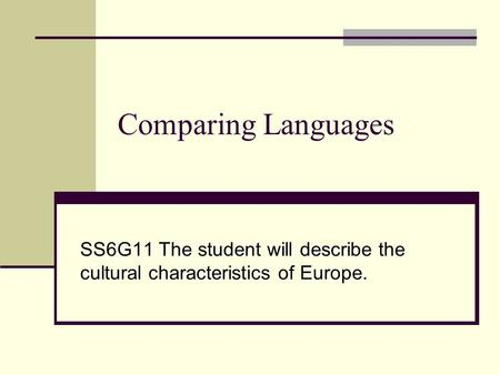 Comparing Languages SS6G11 The student will describe the cultural characteristics of Europe.