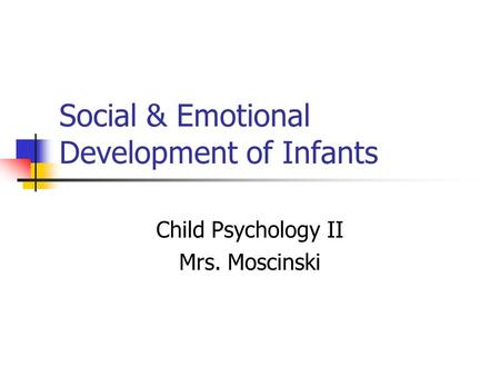 Social & Emotional Development of Infants Child Psychology II Mrs. Moscinski.