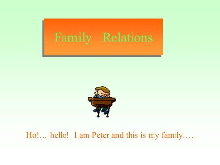 Family Relations Ho!… hello! I am Peter and this is my family….