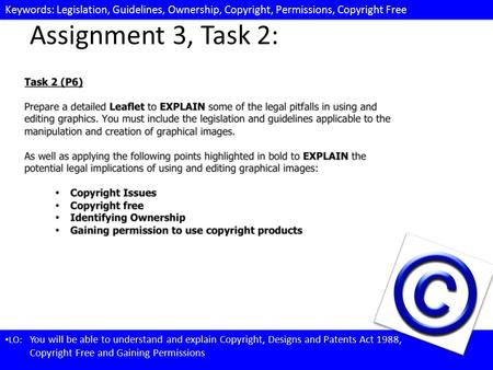 Keywords: Legislation, Guidelines, Ownership, Copyright, Permissions, Copyright Free LO: You will be able to understand and explain Copyright, Designs.