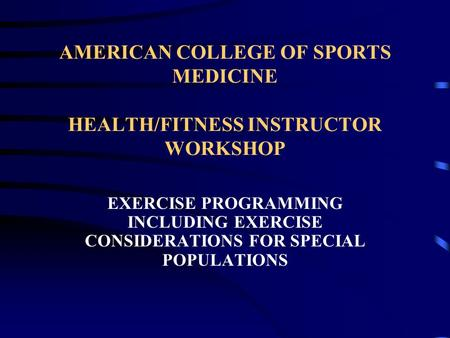 AMERICAN COLLEGE OF SPORTS MEDICINE HEALTH/FITNESS INSTRUCTOR WORKSHOP <strong>EXERCISE</strong> PROGRAMMING INCLUDING <strong>EXERCISE</strong> CONSIDERATIONS FOR SPECIAL POPULATIONS.