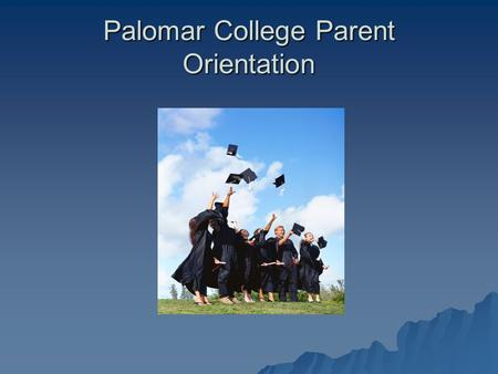 Palomar College Parent Orientation. Welcome  We are here to assist you in supporting your students to reach their goals of obtaining higher education!