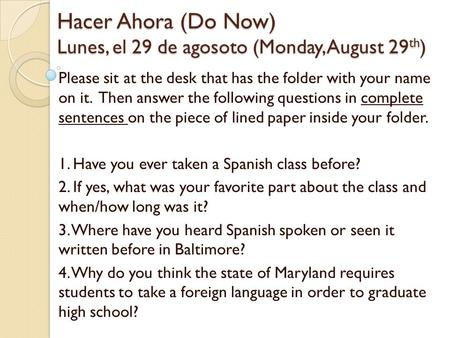 Hacer Ahora (Do Now) Lunes, el 29 de agosoto (Monday, August 29 th ) Please sit at the desk that has the folder with your name on it. Then answer the following.