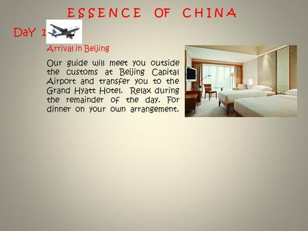 E S S E N C E OF C H I N A DaY 1 Arrival in Beijing Our guide will meet you outside the customs at Beijing Capital Airport and transfer you to the Grand.