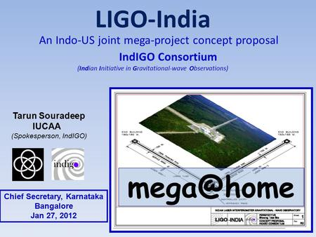 LIGO-India An Indo-US joint mega-project concept proposal IndIGO Consortium (<strong>Indian</strong> Initiative in Gravitational-wave Observations) Tarun Souradeep IUCAA.
