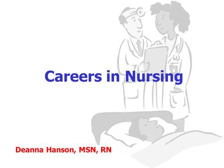 Careers in Nursing Deanna Hanson, MSN, RN. Are nurses needed? YES! The world's population is living longer and more nursing care will be needed. According.