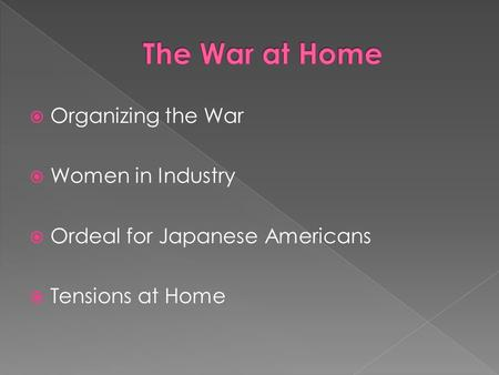  Organizing the War  Women in Industry  Ordeal for Japanese Americans  Tensions at Home.