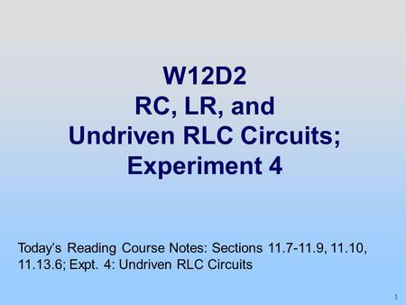 1 W12D2 RC, LR, and Undriven RLC Circuits; Experiment 4 Today's Reading Course Notes: Sections 11.7-11.9, 11.10, 11.13.6; Expt. 4: Undriven RLC Circuits.