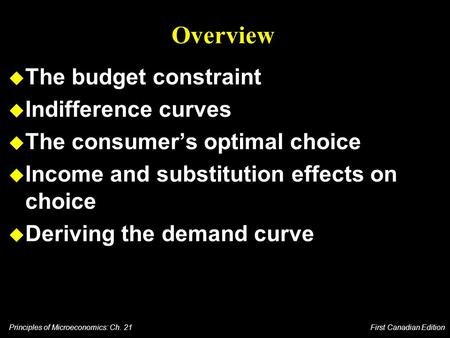 Principles of Microeconomics: Ch. 21 First Canadian Edition Overview u The budget constraint u Indifference curves u The consumer's optimal choice u Income.