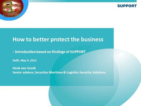 How to better protect the business - Introduction based on findings of SUPPORT Delft, May 9, 2012 Henk van Unnik Senior advisor, Securitas Maritime & Logistics.