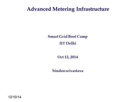 12/10/14 Advanced Metering Infrastructure Smart Grid Boot Camp IIT Delhi Oct 12, 2014 bindoo srivastava.