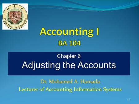 Dr. Mohamed A. Hamada Lecturer of Accounting Information Systems 1-1 Chapter 6 Adjusting the Accounts.