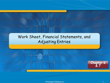 Work Sheet, Financial Statements, and Adjusting Entries © Paradigm Publishing, Inc.1 Chapter 6 & 7.