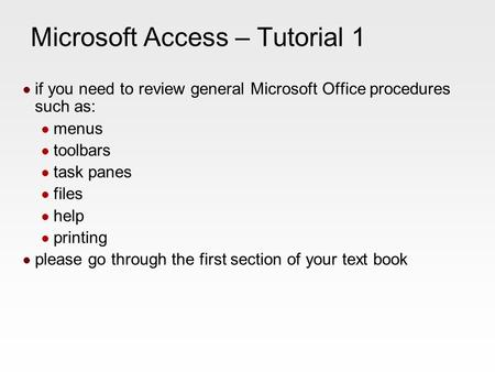 Microsoft Access – Tutorial 1 if you need to review general Microsoft Office procedures such as: menus toolbars task panes files help printing please go.