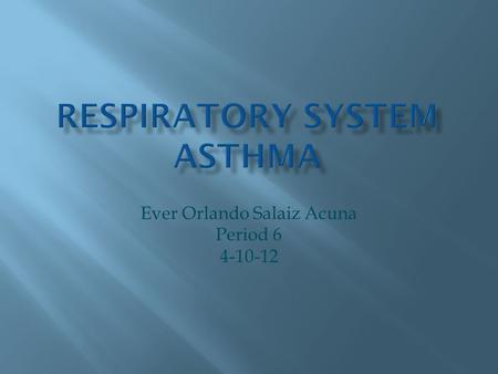 Ever Orlando Salaiz Acuna Period 6 4-10-12.  Asthma - This disease of the affects breathing by mucus that runs down the trachea.  It affects the lungs.