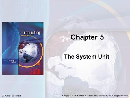 McGraw-Hill/Irwin Copyright © 2008 by The McGraw-Hill Companies, Inc. All rights reserved. Chapter 5 The System Unit.