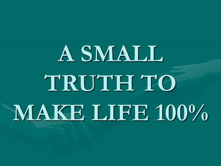 A SMALL TRUTH TO MAKE LIFE 100%. Hard work H+A+R+D+W+O+R+K 8+1+18+4+23+15+18+11 = 98%Knowledge K+N+O+W+L+E+D+G+E 11+14+15+23+12+5+4+7+5 = 96%