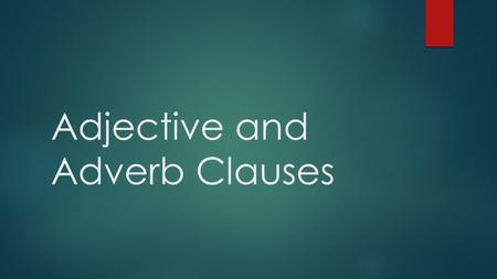 Adjective and Adverb Clauses. Adjective Clauses Adjective or Adjectival Clauses  Adjective clauses are dependent clauses  They modify nouns or pronouns.