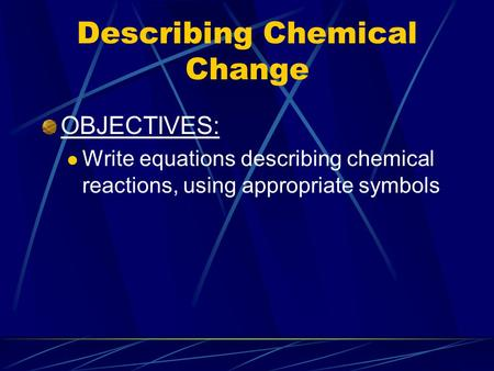 Describing Chemical Change OBJECTIVES: Write equations describing chemical reactions, using appropriate symbols.