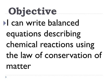 Objective  I can write balanced equations describing chemical reactions using the law of conservation of matter.
