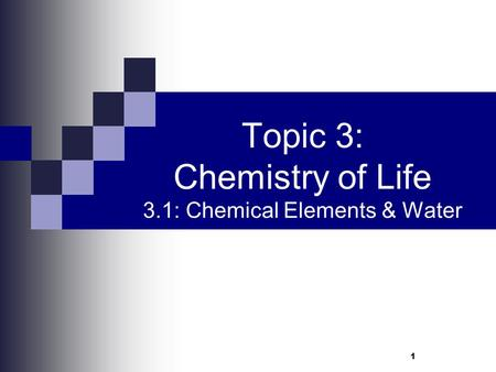 Topic 3: Chemistry of Life 3.1: Chemical Elements & Water