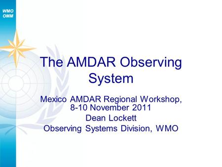 The AMDAR Observing System Mexico AMDAR Regional Workshop, 8-10 November 2011 Dean Lockett Observing Systems Division, WMO.