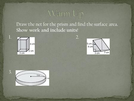 Draw the net for the prism and find the surface area. Show work and include units ! 1. 2. 3.