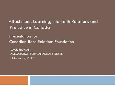 Attachment, Learning, Interfaith Relations and Prejudice in Canada Presentation for Canadian Race Relations Foundation JACK JEDWAB ASSOCIATION FOR CANADIAN.