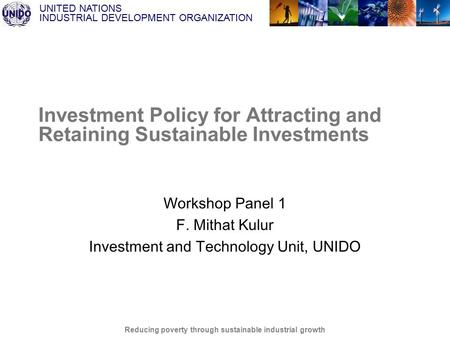 UNITED NATIONS INDUSTRIAL DEVELOPMENT ORGANIZATION Reducing poverty through sustainable industrial growth Investment Policy for Attracting and Retaining.