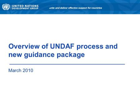 Overview of UNDAF process and new guidance package March 2010 u nite and deliver effective support for countries.