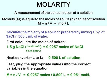 MOLARITY A measurement of the concentration of a solution Molarity (M) is equal to the moles of solute (n) per liter of solution M = n / V = mol / L Calculate.