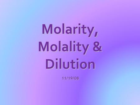 Molarity, Molality & Dilution 11/19/08. Part I: Molarity and Molality  the concentration of a solution can be measured in a variety of ways.  the words.