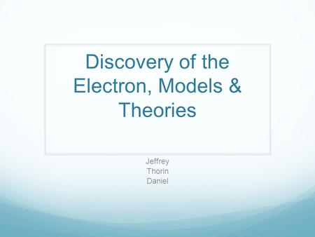 Discovery of the Electron, Models & Theories Jeffrey Thorin Daniel.