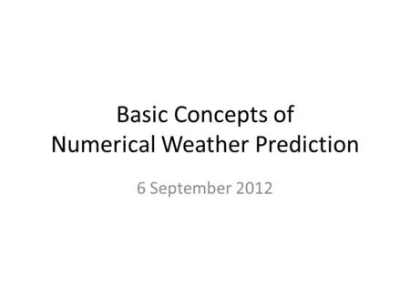 Basic Concepts of Numerical Weather Prediction 6 September 2012.
