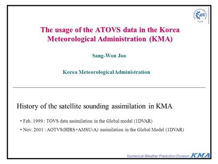 Numerical Weather Prediction Division The usage of the ATOVS data in the Korea Meteorological Administration (KMA) Sang-Won Joo Korea Meteorological Administration.