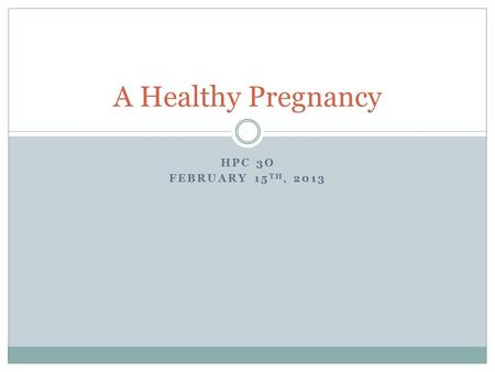 HPC 3O FEBRUARY 15 TH, 2013 A Healthy Pregnancy. Early Signs of Pregnancy Missed period A fullness or mild ache in lower abdomen Tired, drowsy, faintness.