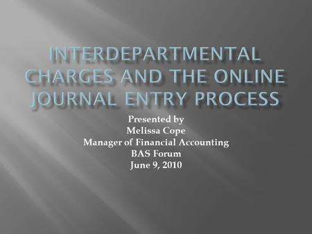 Presented by Melissa Cope Manager of Financial Accounting BAS Forum June 9, 2010.