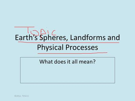 Earth's Spheres, Landforms and Physical Processes What does it all mean? ©2012, TESCCC.