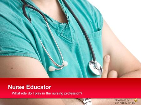 What role do I play in the nursing profession? Nurse Educator Developed by: Erin Kibbey, RN BS.