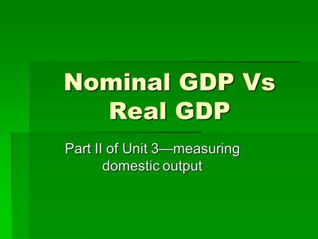 Nominal GDP Vs Real GDP Part II of Unit 3—measuring domestic output.