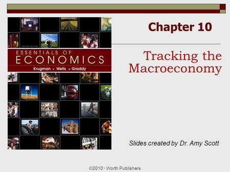 Chapter 10 ©2010  Worth Publishers Tracking the Macroeconomy Slides created by Dr. Amy Scott.