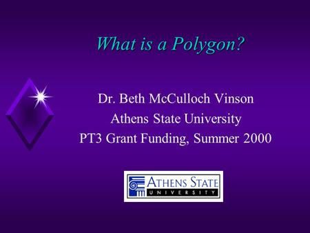 What is a Polygon? Dr. Beth McCulloch Vinson Athens State University PT3 Grant Funding, Summer 2000.