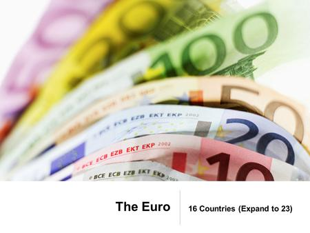 The Euro 16 Countries (Expand to 23). The Euro and the US Dollar.